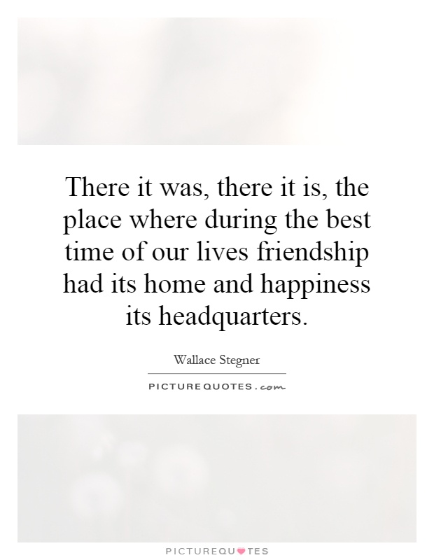 There it was, there it is, the place where during the best time of our lives friendship had its home and happiness its headquarters Picture Quote #1