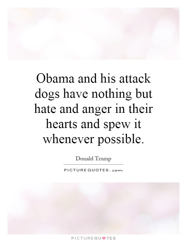 Obama and his attack dogs have nothing but hate and anger in their hearts and spew it whenever possible Picture Quote #1