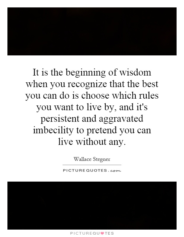 It is the beginning of wisdom when you recognize that the best you can do is choose which rules you want to live by, and it's persistent and aggravated imbecility to pretend you can live without any Picture Quote #1