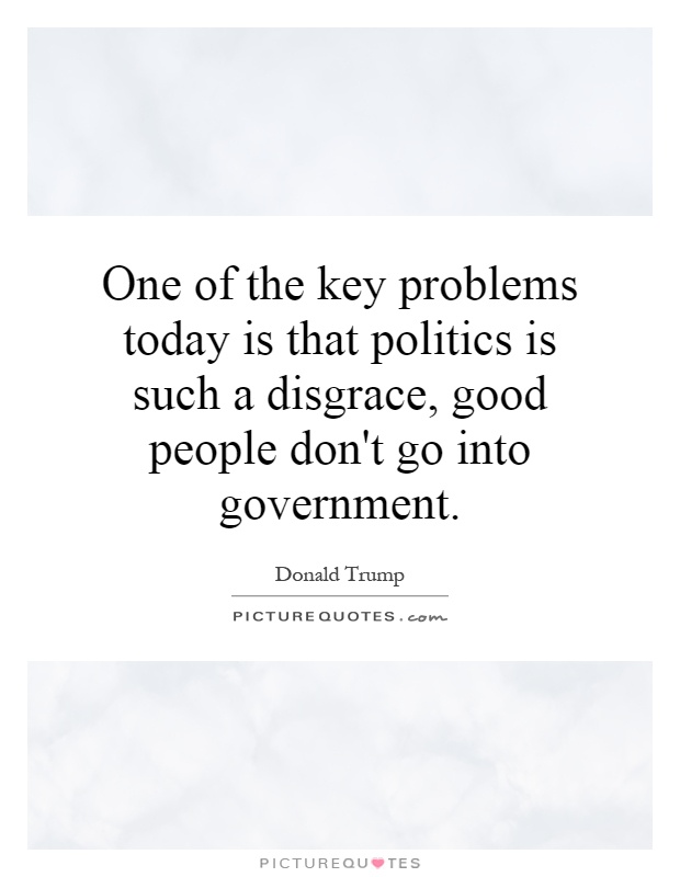 One of the key problems today is that politics is such a disgrace, good people don't go into government Picture Quote #1