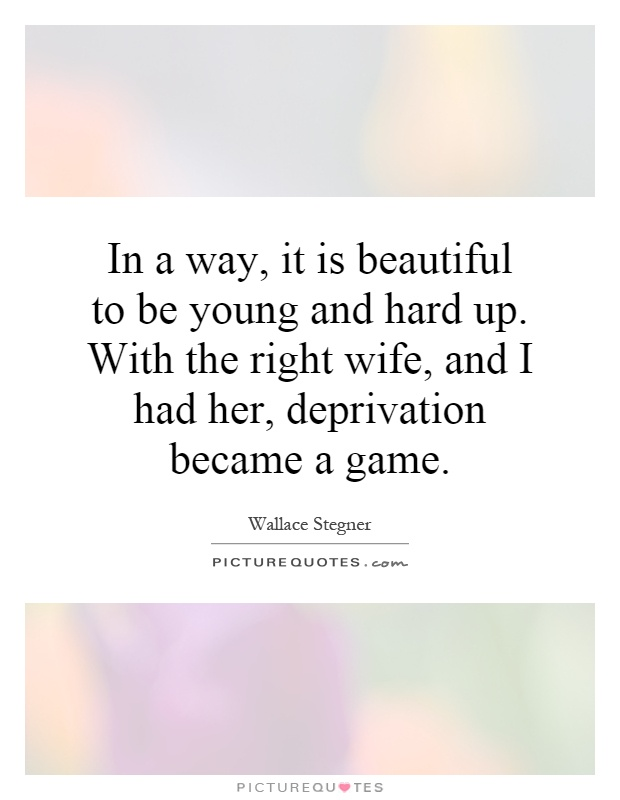 In a way, it is beautiful to be young and hard up. With the right wife, and I had her, deprivation became a game Picture Quote #1