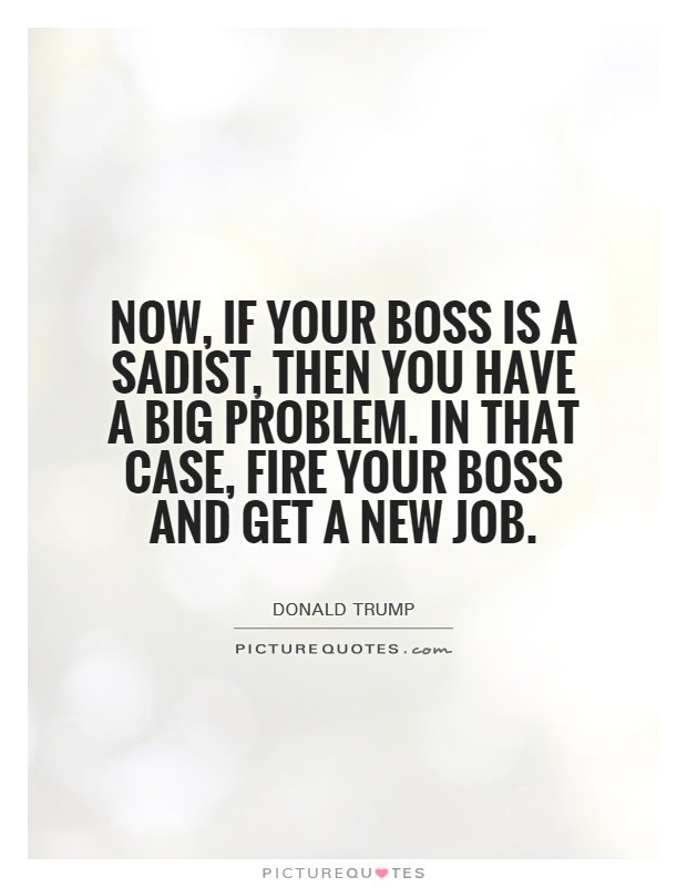 Now, if your boss is a sadist, then you have a big problem. In that case, fire your boss and get a new job Picture Quote #1