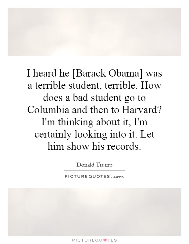 I heard he [Barack Obama] was a terrible student, terrible. How does a bad student go to Columbia and then to Harvard? I'm thinking about it, I'm certainly looking into it. Let him show his records Picture Quote #1