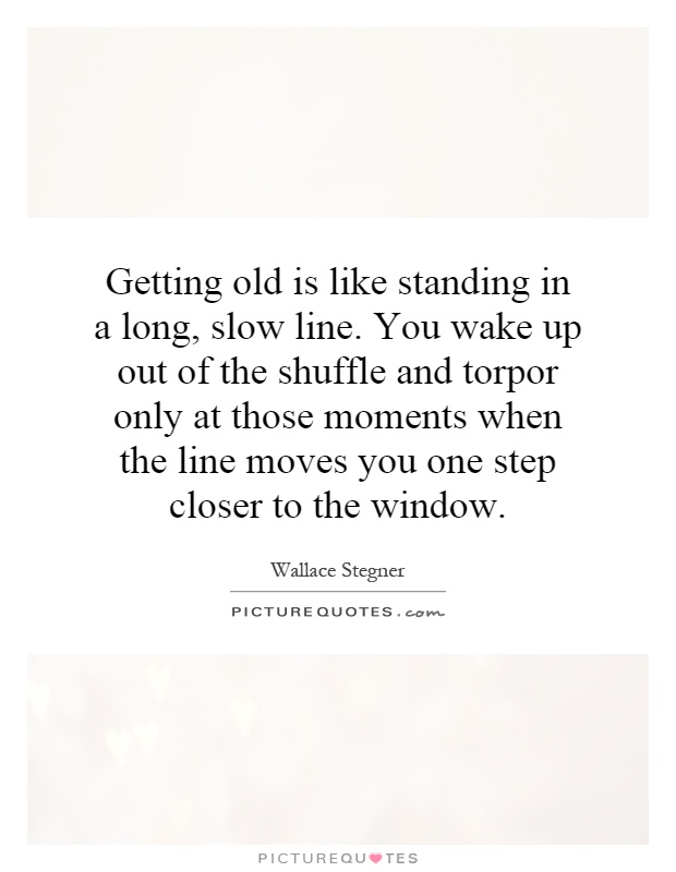 Getting old is like standing in a long, slow line. You wake up out of the shuffle and torpor only at those moments when the line moves you one step closer to the window Picture Quote #1