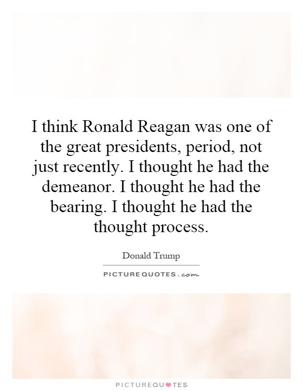 I think Ronald Reagan was one of the great presidents, period, not just recently. I thought he had the demeanor. I thought he had the bearing. I thought he had the thought process Picture Quote #1