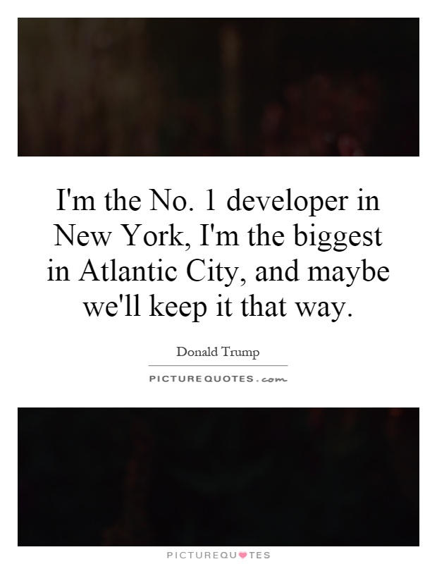 I'm the No. 1 developer in New York, I'm the biggest in Atlantic City, and maybe we'll keep it that way Picture Quote #1