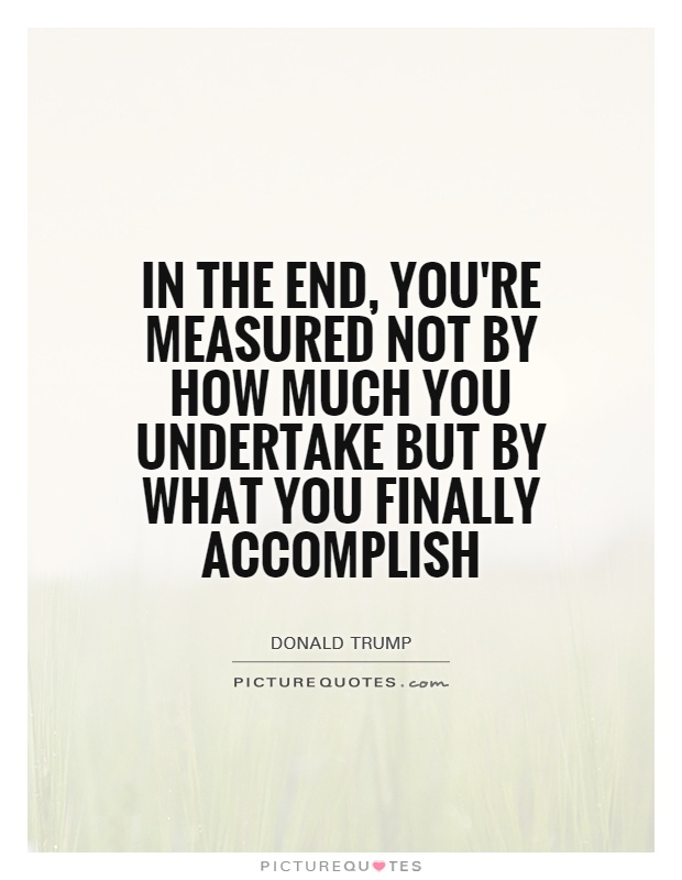 In the end, you're measured not by how much you undertake but by what you finally accomplish Picture Quote #1