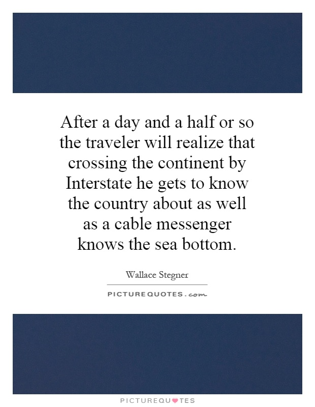 After a day and a half or so the traveler will realize that crossing the continent by Interstate he gets to know the country about as well as a cable messenger knows the sea bottom Picture Quote #1