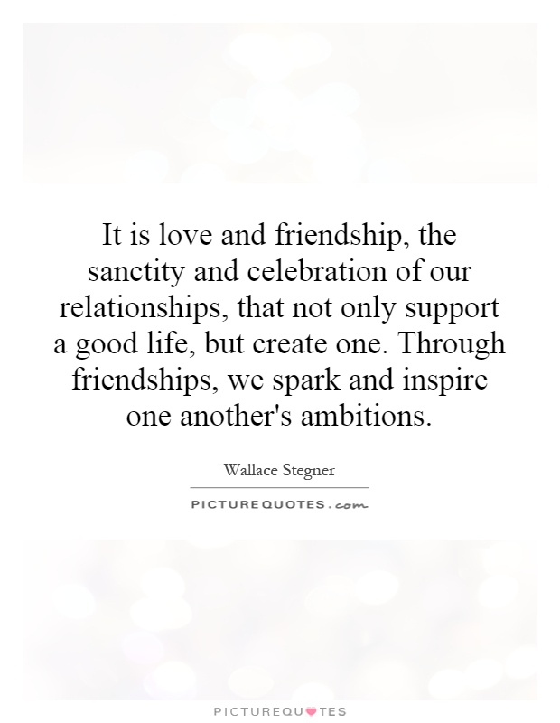 It is love and friendship, the sanctity and celebration of our relationships, that not only support a good life, but create one. Through friendships, we spark and inspire one another's ambitions Picture Quote #1