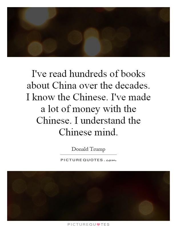 I've read hundreds of books about China over the decades. I know the Chinese. I've made a lot of money with the Chinese. I understand the Chinese mind Picture Quote #1