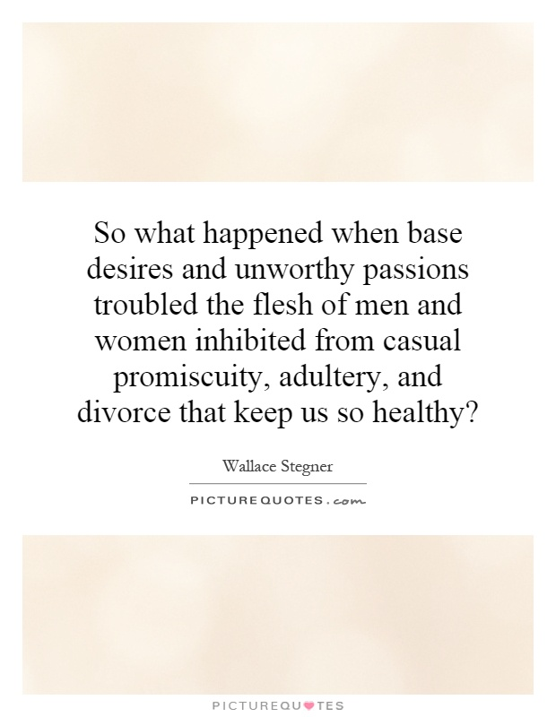 So what happened when base desires and unworthy passions troubled the flesh of men and women inhibited from casual promiscuity, adultery, and divorce that keep us so healthy? Picture Quote #1