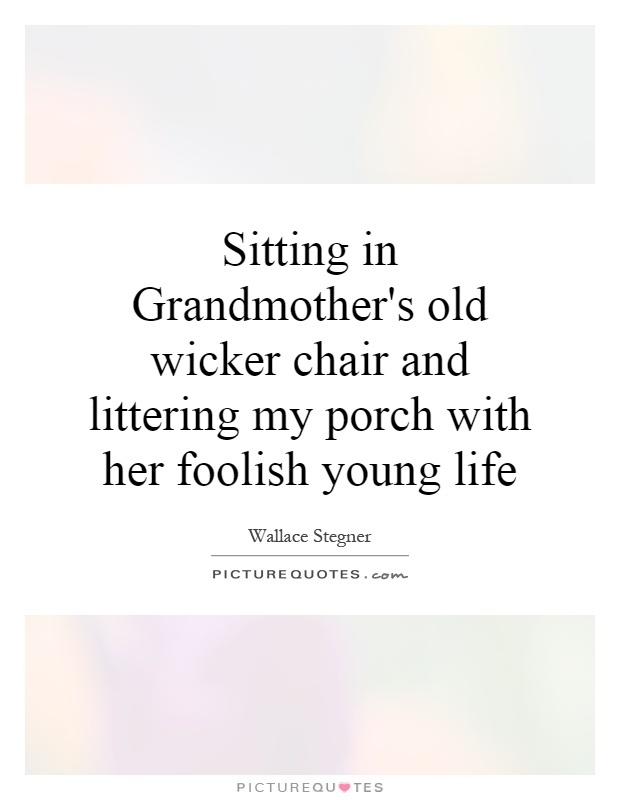 Sitting in Grandmother's old wicker chair and littering my porch with her foolish young life Picture Quote #1