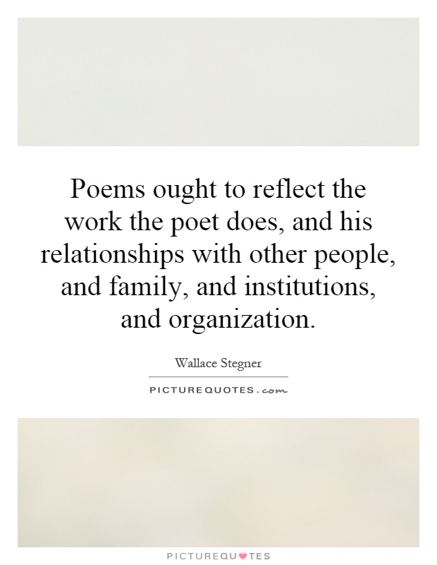 Poems ought to reflect the work the poet does, and his relationships with other people, and family, and institutions, and organization Picture Quote #1