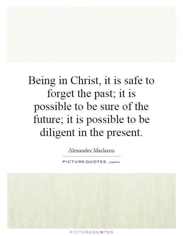 Being in Christ, it is safe to forget the past; it is possible to be sure of the future; it is possible to be diligent in the present Picture Quote #1