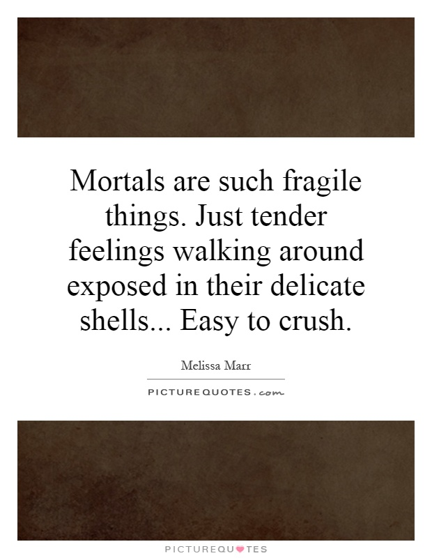 Mortals are such fragile things. Just tender feelings walking around exposed in their delicate shells... Easy to crush Picture Quote #1