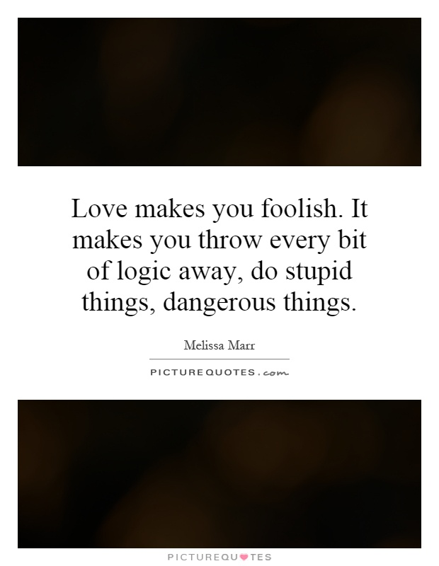 Love makes you foolish. It makes you throw every bit of logic away, do stupid things, dangerous things Picture Quote #1