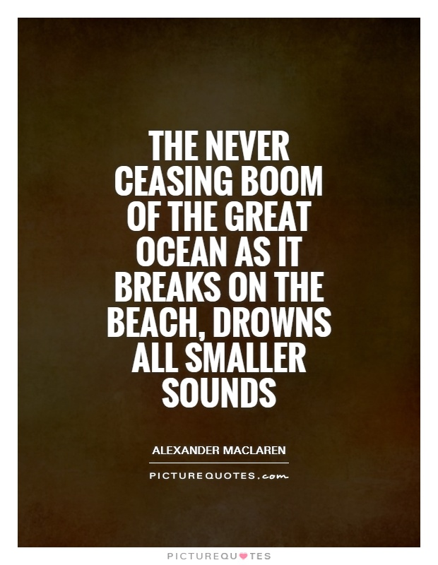 The never ceasing boom of the great ocean as it breaks on the beach, drowns all smaller sounds Picture Quote #1