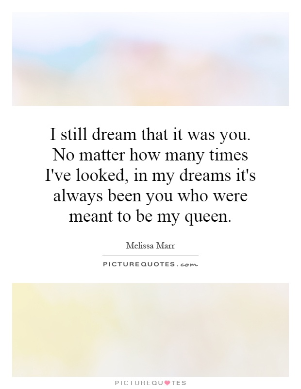 I still dream that it was you. No matter how many times I've looked, in my dreams it's always been you who were meant to be my queen Picture Quote #1