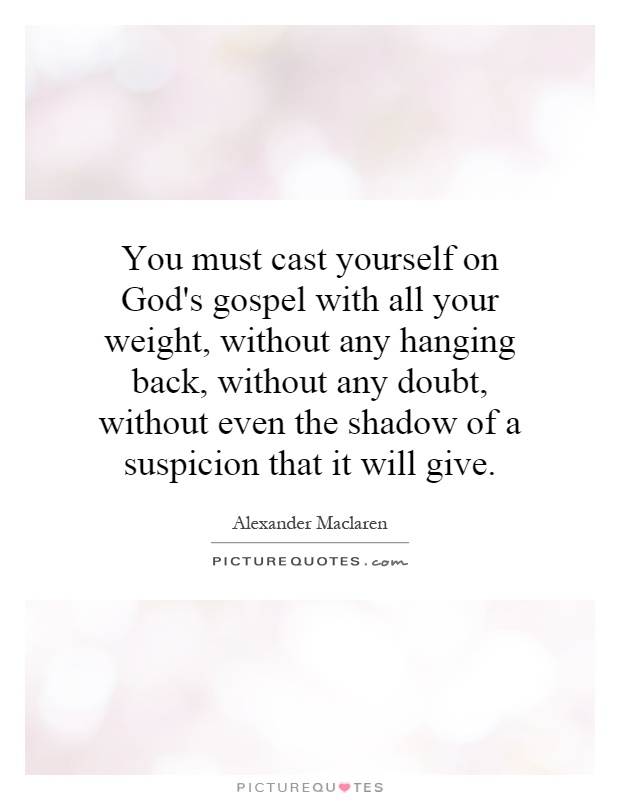 You must cast yourself on God's gospel with all your weight, without any hanging back, without any doubt, without even the shadow of a suspicion that it will give Picture Quote #1