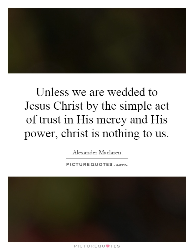 Unless we are wedded to Jesus Christ by the simple act of trust in His mercy and His power, christ is nothing to us Picture Quote #1