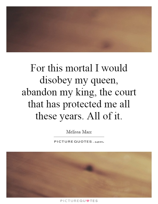For this mortal I would disobey my queen, abandon my king, the court that has protected me all these years. All of it Picture Quote #1