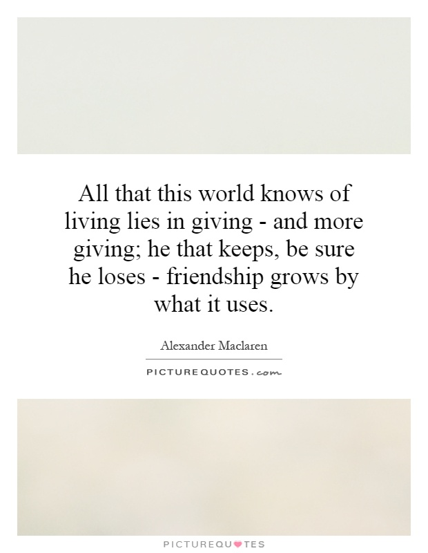 All that this world knows of living lies in giving - and more giving; he that keeps, be sure he loses - friendship grows by what it uses Picture Quote #1