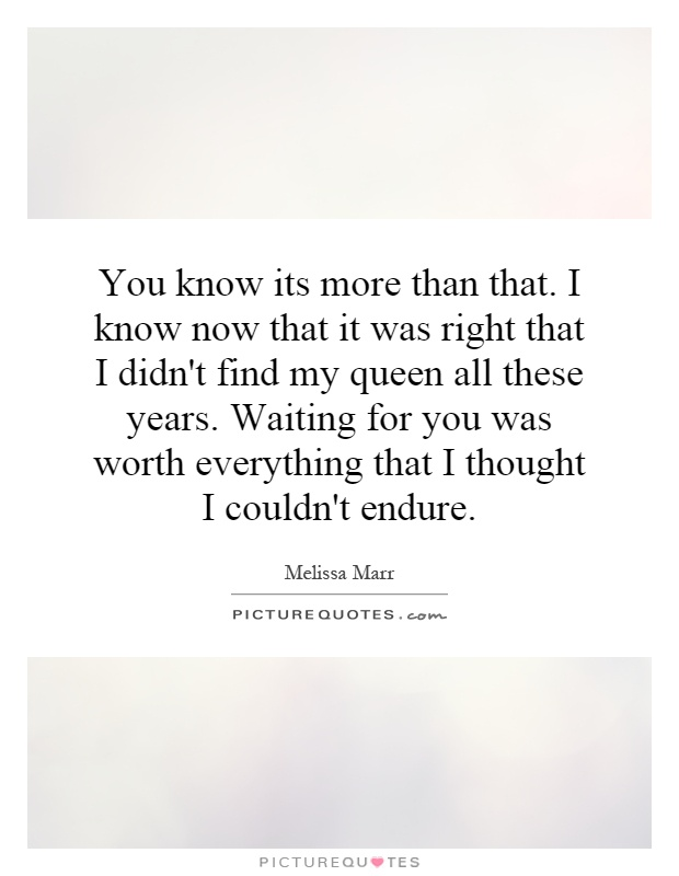 You know its more than that. I know now that it was right that I didn't find my queen all these years. Waiting for you was worth everything that I thought I couldn't endure Picture Quote #1