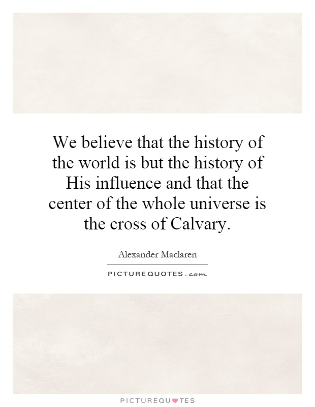 We believe that the history of the world is but the history of His influence and that the center of the whole universe is the cross of Calvary Picture Quote #1