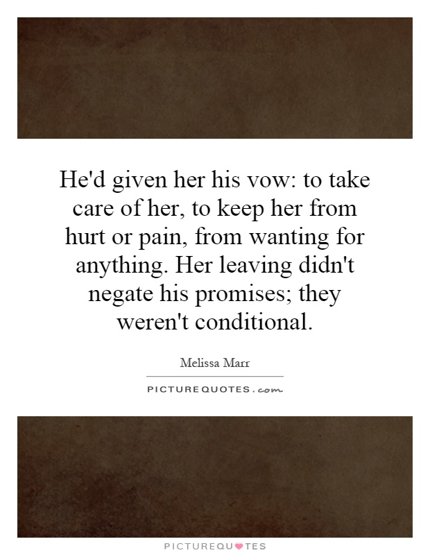 He'd given her his vow: to take care of her, to keep her from hurt or pain, from wanting for anything. Her leaving didn't negate his promises; they weren't conditional Picture Quote #1
