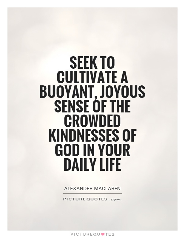 Seek to cultivate a buoyant, joyous sense of the crowded kindnesses of God in your daily life Picture Quote #1