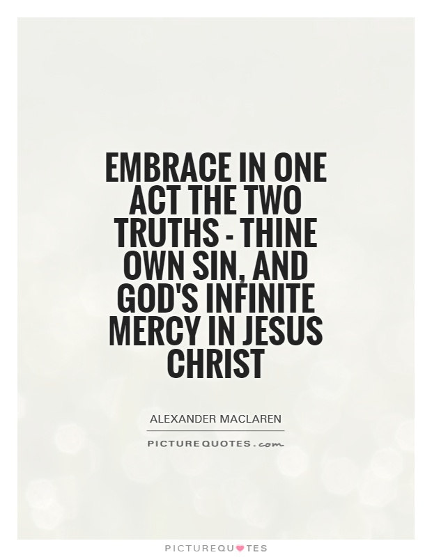 Embrace in one act the two truths - thine own sin, and God's infinite mercy in Jesus Christ Picture Quote #1