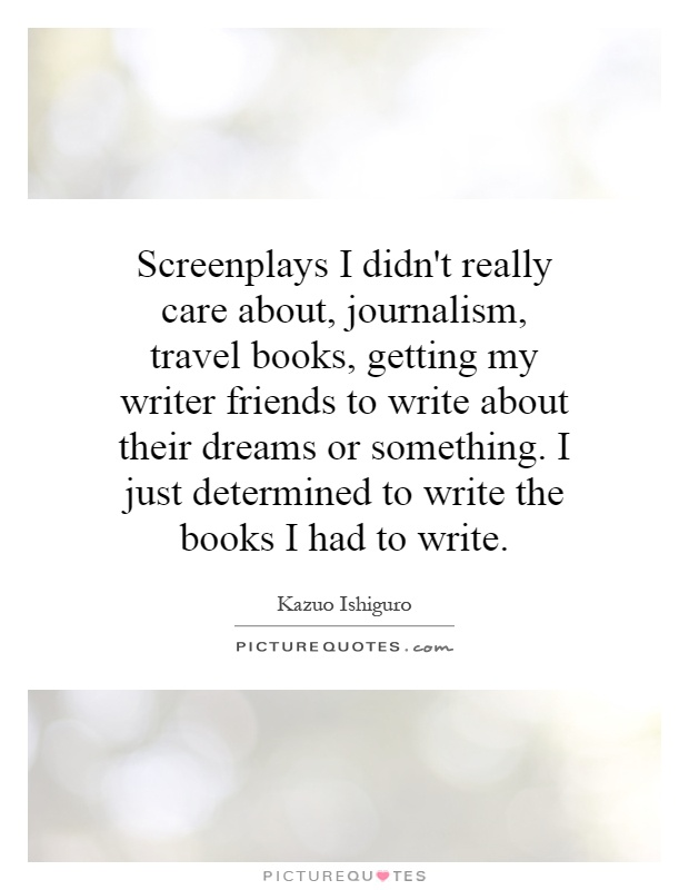 Screenplays I didn't really care about, journalism, travel books, getting my writer friends to write about their dreams or something. I just determined to write the books I had to write Picture Quote #1