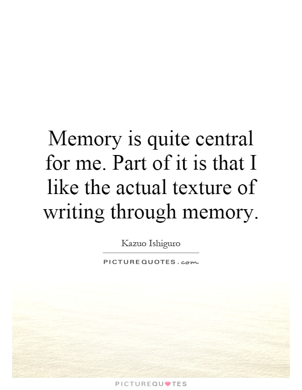 Memory is quite central for me. Part of it is that I like the actual texture of writing through memory Picture Quote #1