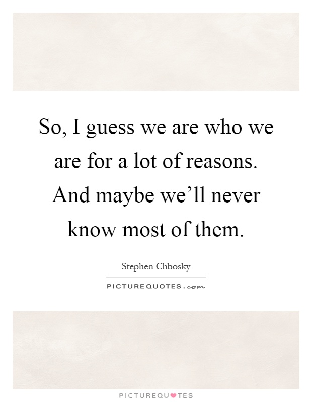 So, I guess we are who we are for a lot of reasons. And maybe we'll never know most of them Picture Quote #1