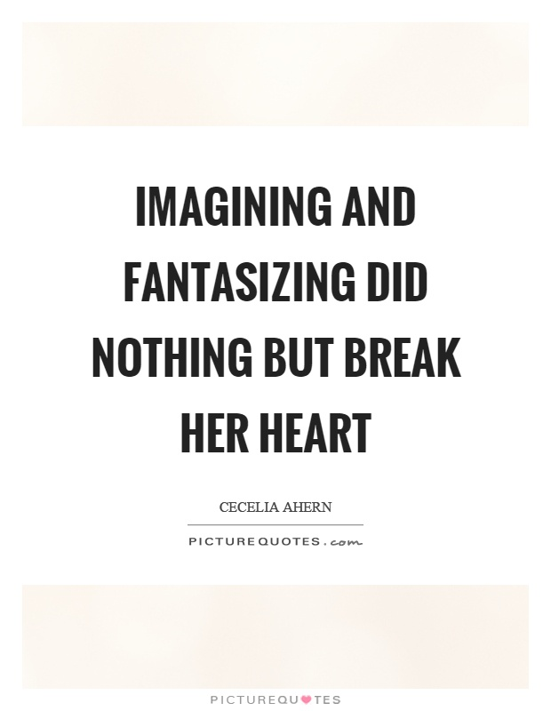 Imagining and fantasizing did nothing but break her heart Picture Quote #1