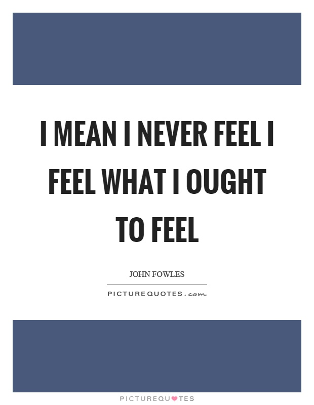 I mean I never feel I feel what I ought to feel Picture Quote #1