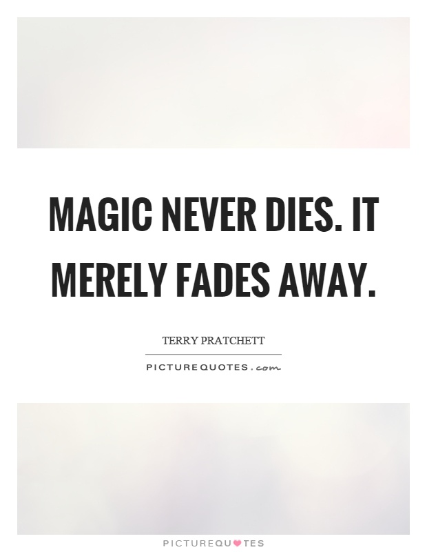 Magic never dies. It merely fades away Picture Quote #1