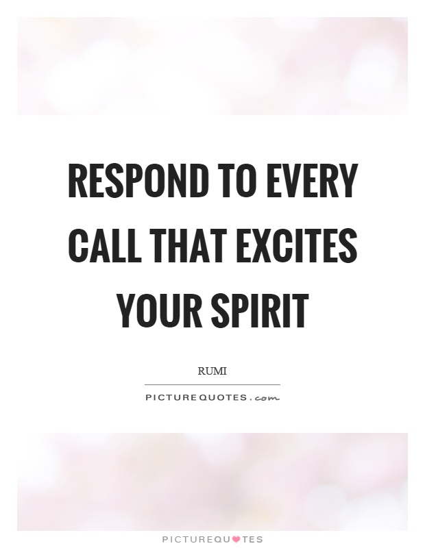 Respond to every call that excites your spirit Picture Quote #1