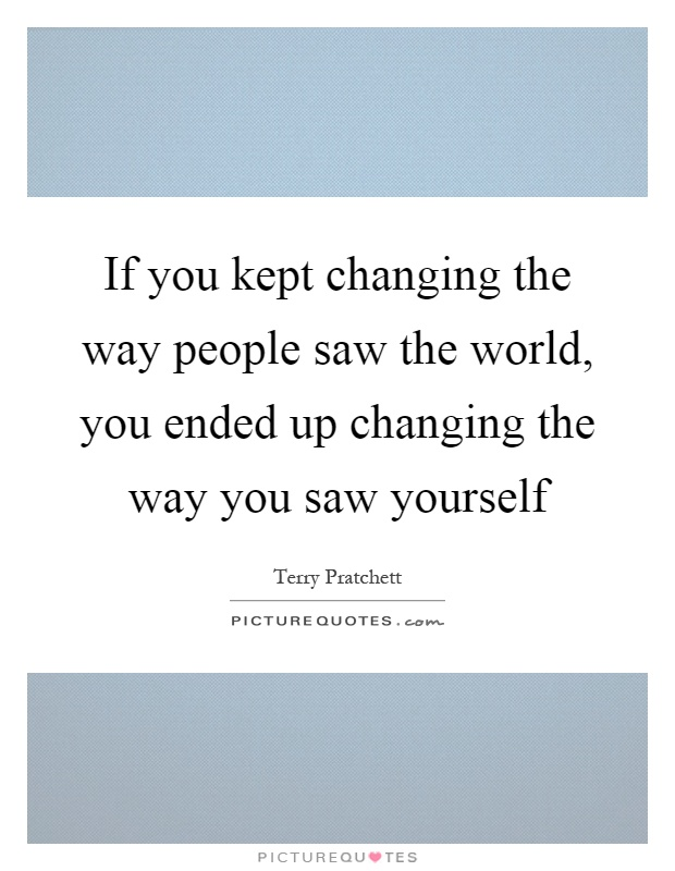 If you kept changing the way people saw the world, you ended up changing the way you saw yourself Picture Quote #1