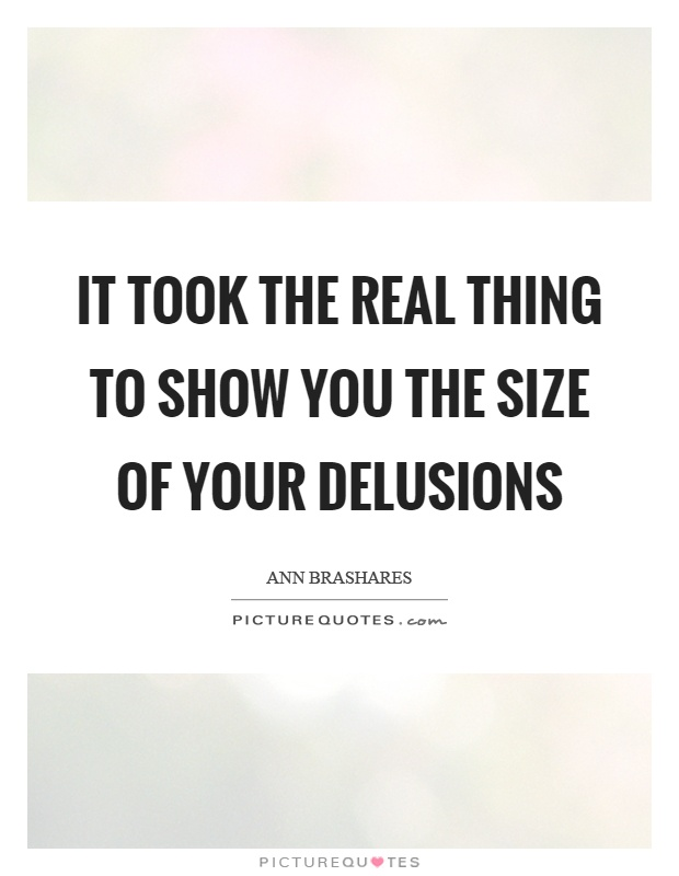 It took the real thing to show you the size of your delusions Picture Quote #1