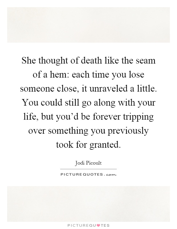 She thought of death like the seam of a hem: each time you lose someone close, it unraveled a little. You could still go along with your life, but you'd be forever tripping over something you previously took for granted Picture Quote #1