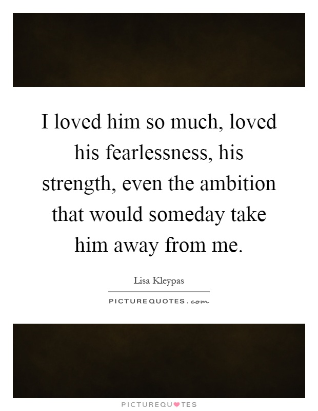 i loved him so much loved his fearlessness his strength