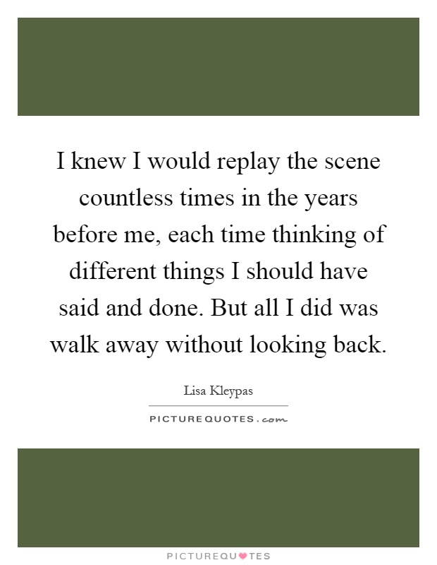 I knew I would replay the scene countless times in the years before me, each time thinking of different things I should have said and done. But all I did was walk away without looking back Picture Quote #1