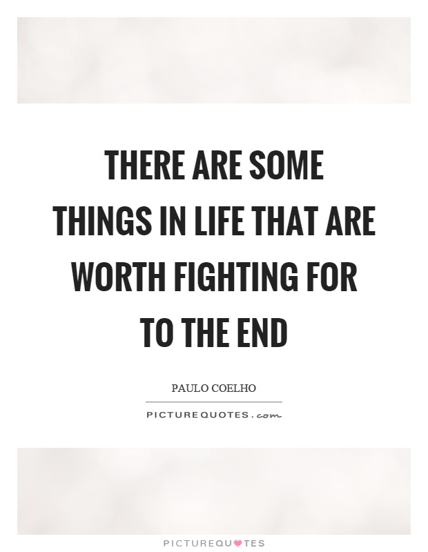 There are some things in life that are worth fighting for to the end Picture Quote #1