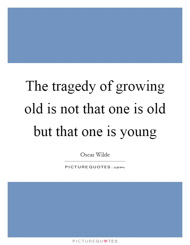 The tragedy of growing old is not that one is old but that one is young Picture Quote #1