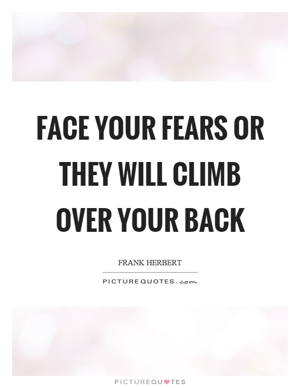 Face your fears or they will climb over your back Picture Quote #1