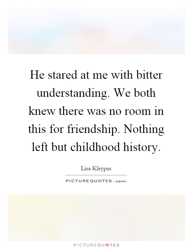 He stared at me with bitter understanding. We both knew there was no room in this for friendship. Nothing left but childhood history Picture Quote #1