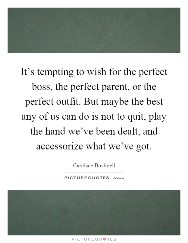 It's tempting to wish for the perfect boss, the perfect parent, or the perfect outfit. But maybe the best any of us can do is not to quit, play the hand we've been dealt, and accessorize what we've got Picture Quote #1