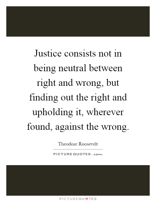 Justice consists not in being neutral between right and wrong, but finding out the right and upholding it, wherever found, against the wrong Picture Quote #1