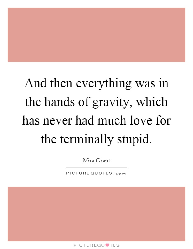 And then everything was in the hands of gravity, which has never had much love for the terminally stupid Picture Quote #1